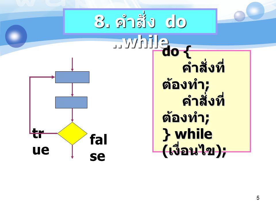 8. คำสั่ง do ..while do { คำสั่งที่ต้องทำ; คำสั่งที่ต้องทำ; } while (เงื่อนไข); true. false.