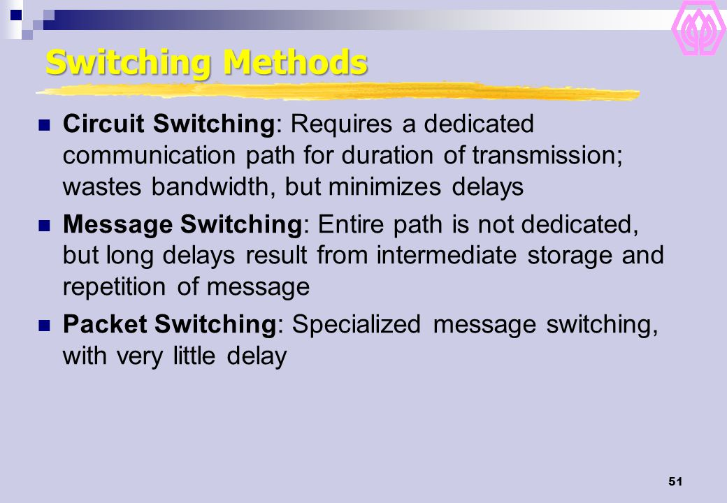 Switching Methods Circuit Switching: Requires a dedicated communication path for duration of transmission; wastes bandwidth, but minimizes delays.