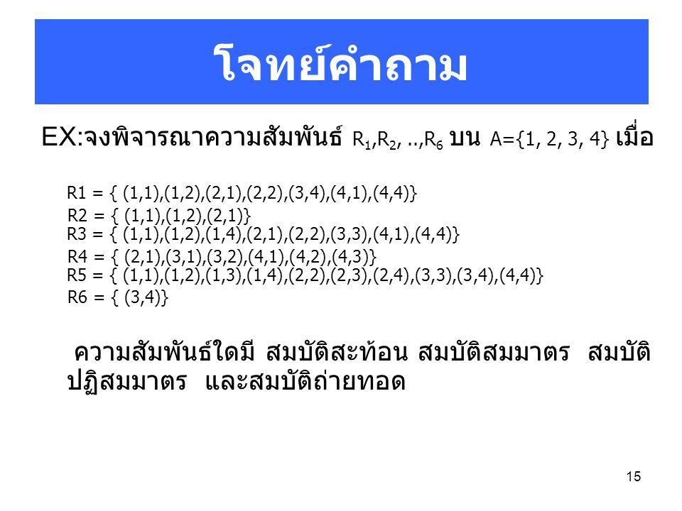โจทย์คำถาม EX:จงพิจารณาความสัมพันธ์ R1,R2, ..,R6 บน A={1, 2, 3, 4} เมื่อ. R1 = { (1,1),(1,2),(2,1),(2,2),(3,4),(4,1),(4,4)}