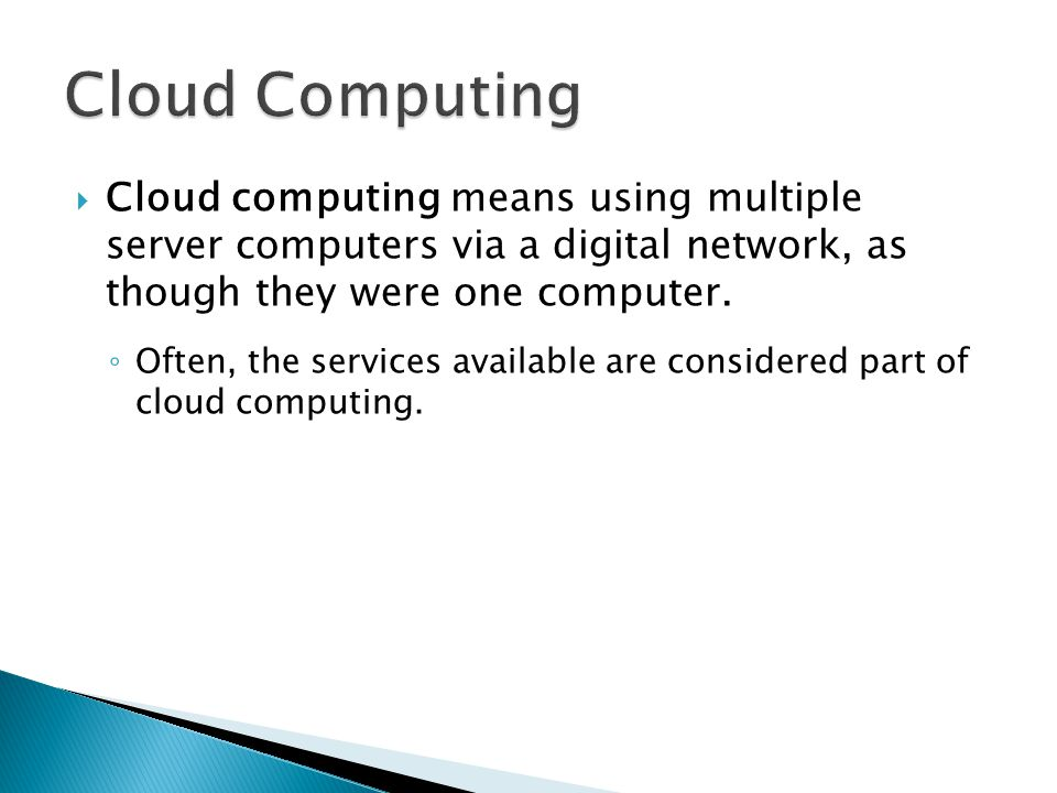 Cloud Computing Cloud computing means using multiple server computers via a digital network, as though they were one computer.