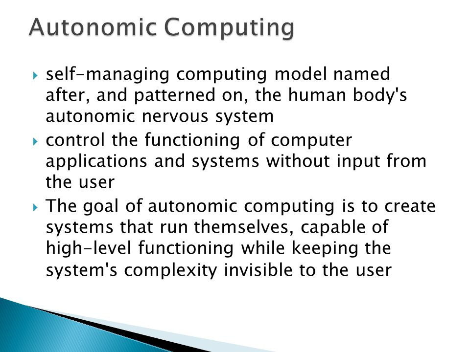 Autonomic Computing self-managing computing model named after, and patterned on, the human body s autonomic nervous system.