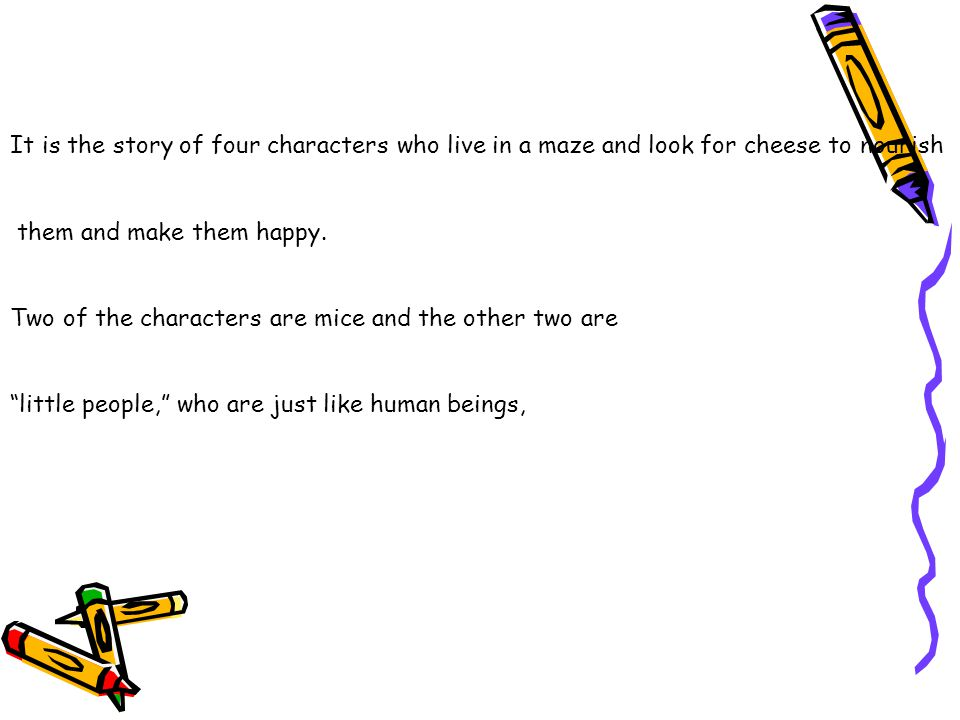 It is the story of four characters who live in a maze and look for cheese to nourish