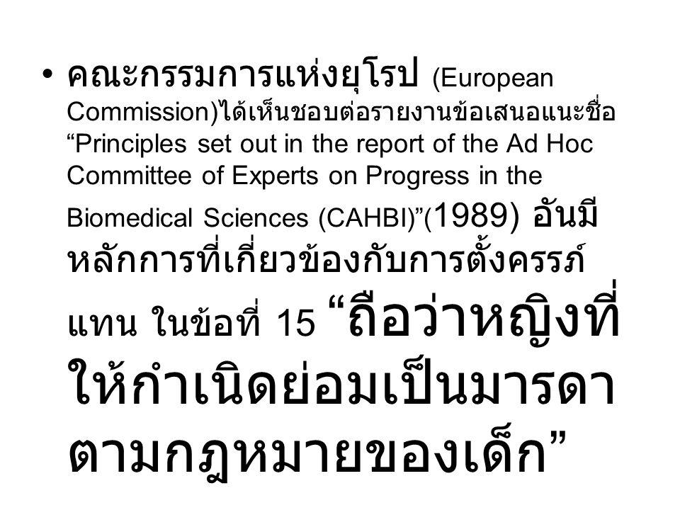 คณะกรรมการแห่งยุโรป (European Commission)ได้เห็นชอบต่อรายงานข้อเสนอแนะชื่อ Principles set out in the report of the Ad Hoc Committee of Experts on Progress in the Biomedical Sciences (CAHBI) (1989) อันมีหลักการที่เกี่ยวข้องกับการตั้งครรภ์แทน ในข้อที่ 15 ถือว่าหญิงที่ให้กำเนิดย่อมเป็นมารดาตามกฎหมายของเด็ก