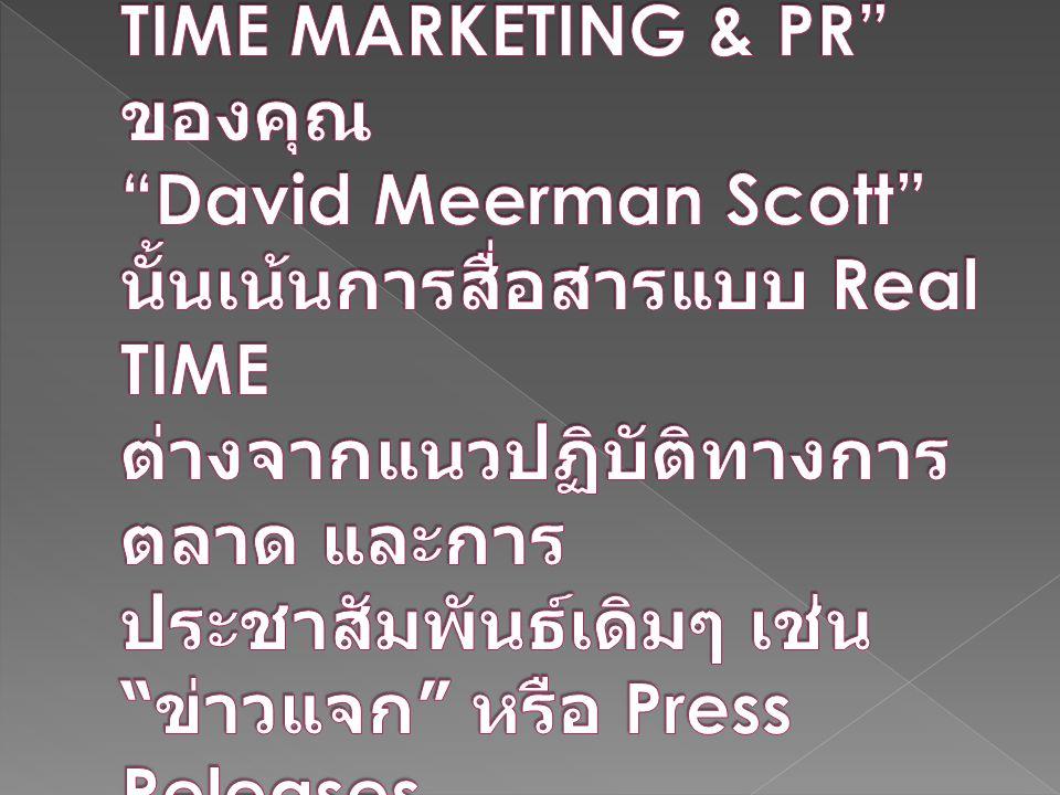 สิ่งที่อยู่ในหนังสือ REAL-TIME MARKETING & PR ของคุณ David Meerman Scott นั้นเน้นการสื่อสารแบบ Real TIME ต่างจากแนวปฏิบัติทางการตลาด และการประชาสัมพันธ์เดิมๆ เช่น ข่าวแจก หรือ Press Releases