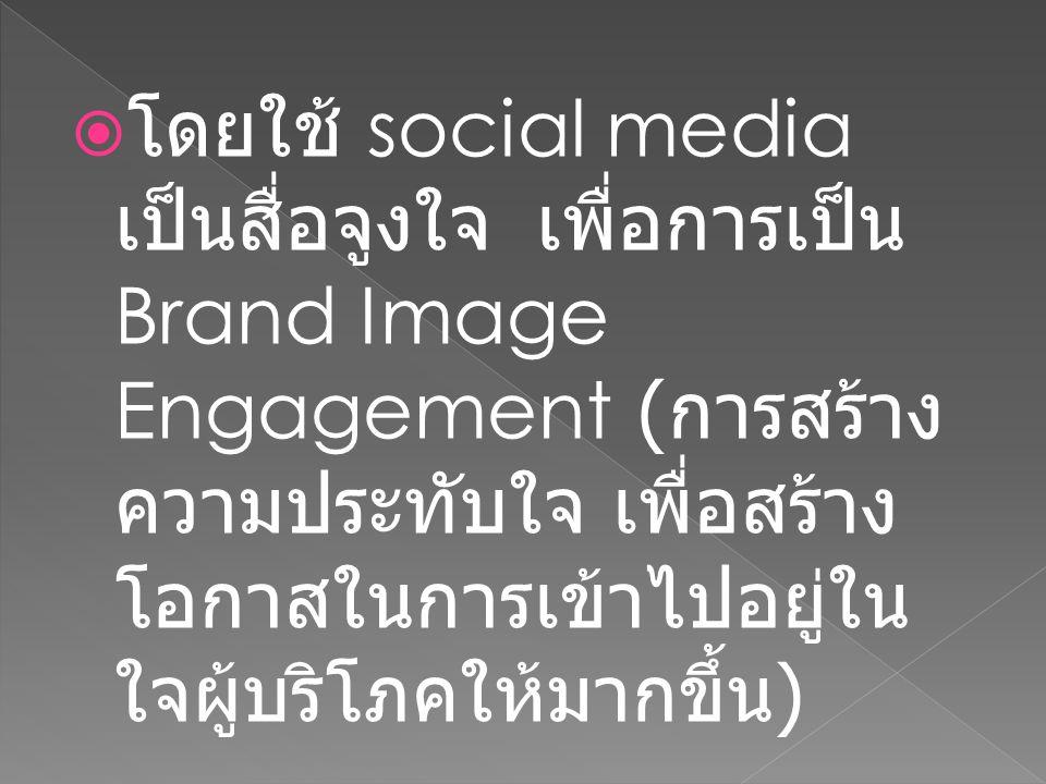โดยใช้ social media เป็นสื่อจูงใจ เพื่อการเป็น Brand Image Engagement (การสร้างความประทับใจ เพื่อสร้างโอกาสในการเข้าไปอยู่ในใจผู้บริโภคให้มากขึ้น)