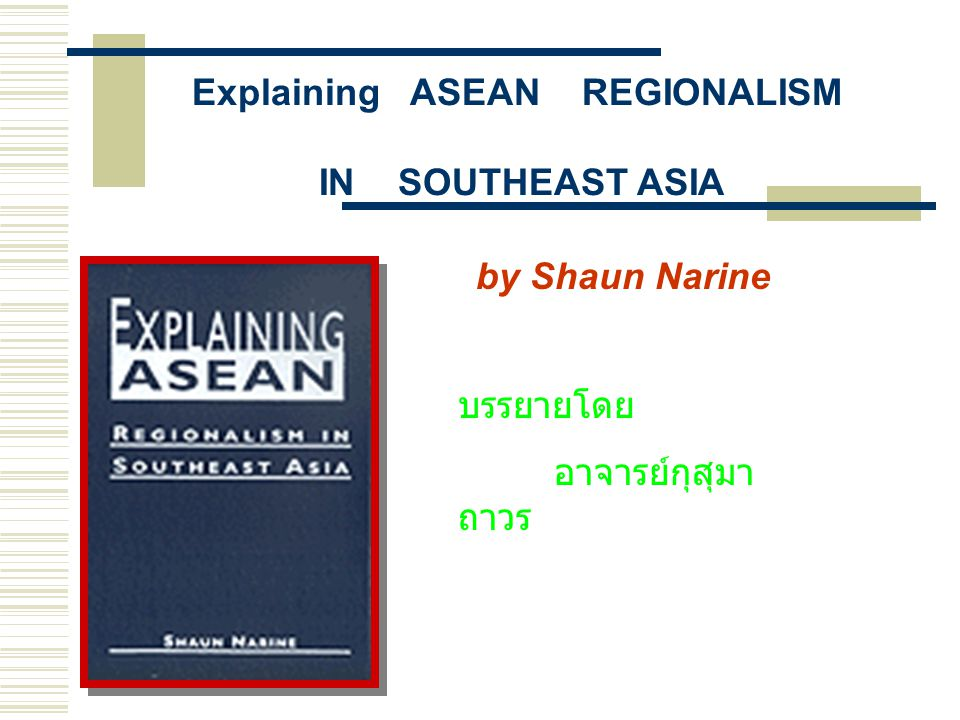 Explaining ASEAN REGIONALISM IN SOUTHEAST ASIA