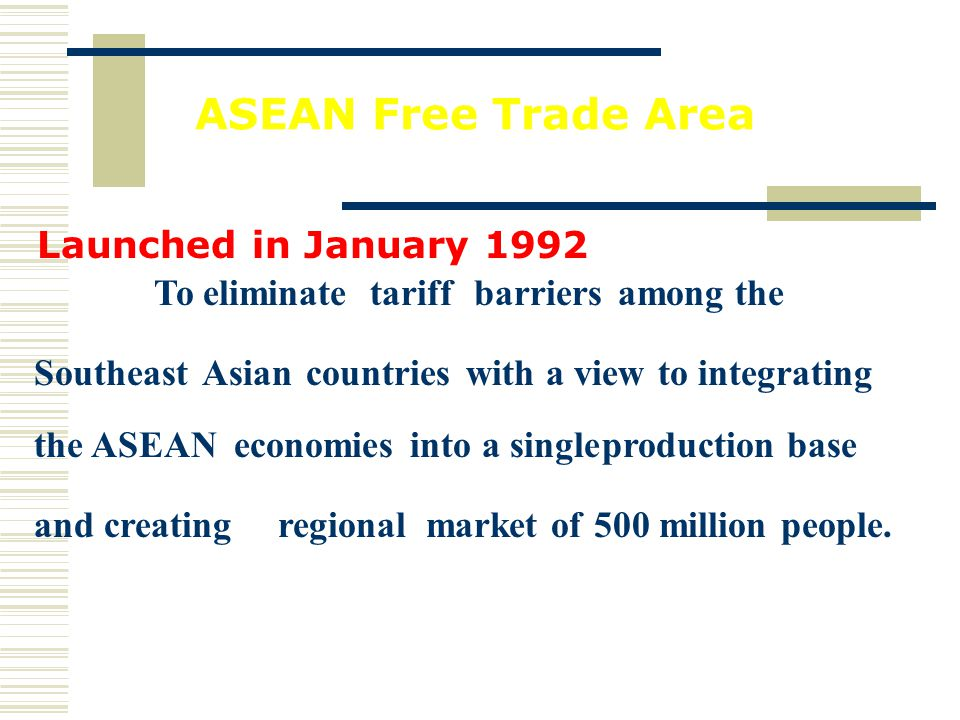 ASEAN Free Trade Area Launched in January 1992 To eliminate tariff