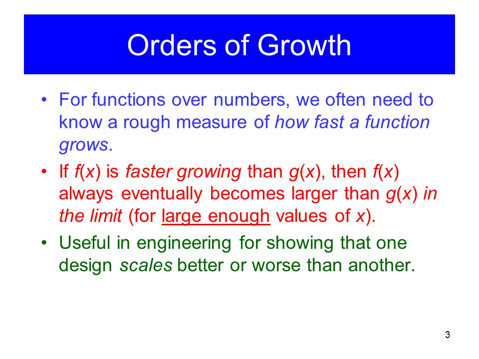 Orders of Growth For functions over numbers, we often need to know a rough measure of how fast a function grows.