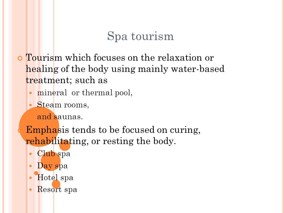 Spa tourism Tourism which focuses on the relaxation or healing of the body using mainly water-based treatment; such as.