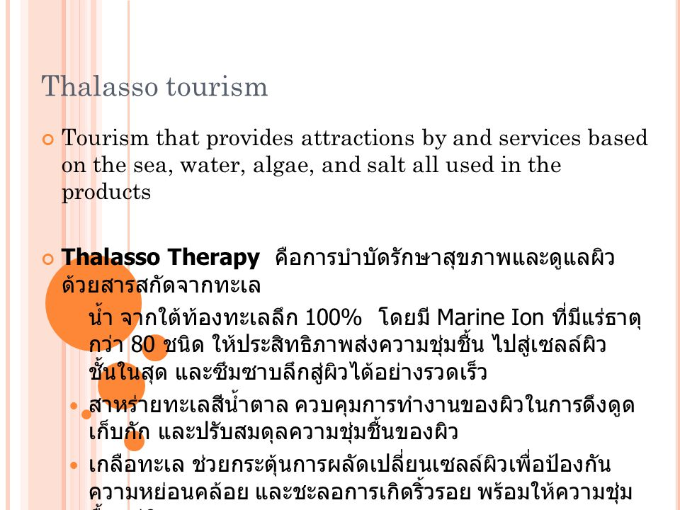 Thalasso tourism Tourism that provides attractions by and services based on the sea, water, algae, and salt all used in the products.
