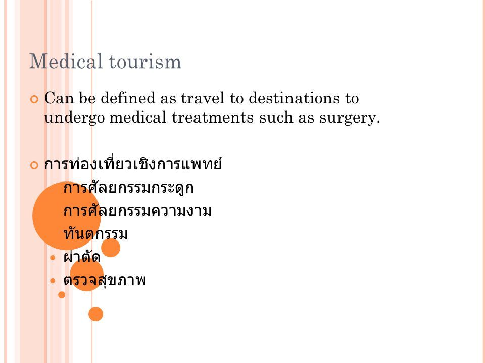 Medical tourism Can be defined as travel to destinations to undergo medical treatments such as surgery.