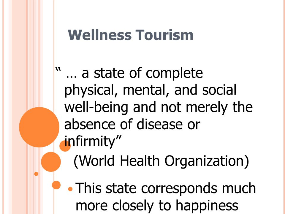 Wellness Tourism … a state of complete physical, mental, and social well-being and not merely the absence of disease or infirmity