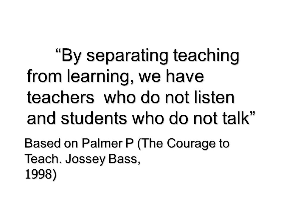 By separating teaching from learning, we have teachers who do not listen and students who do not talk