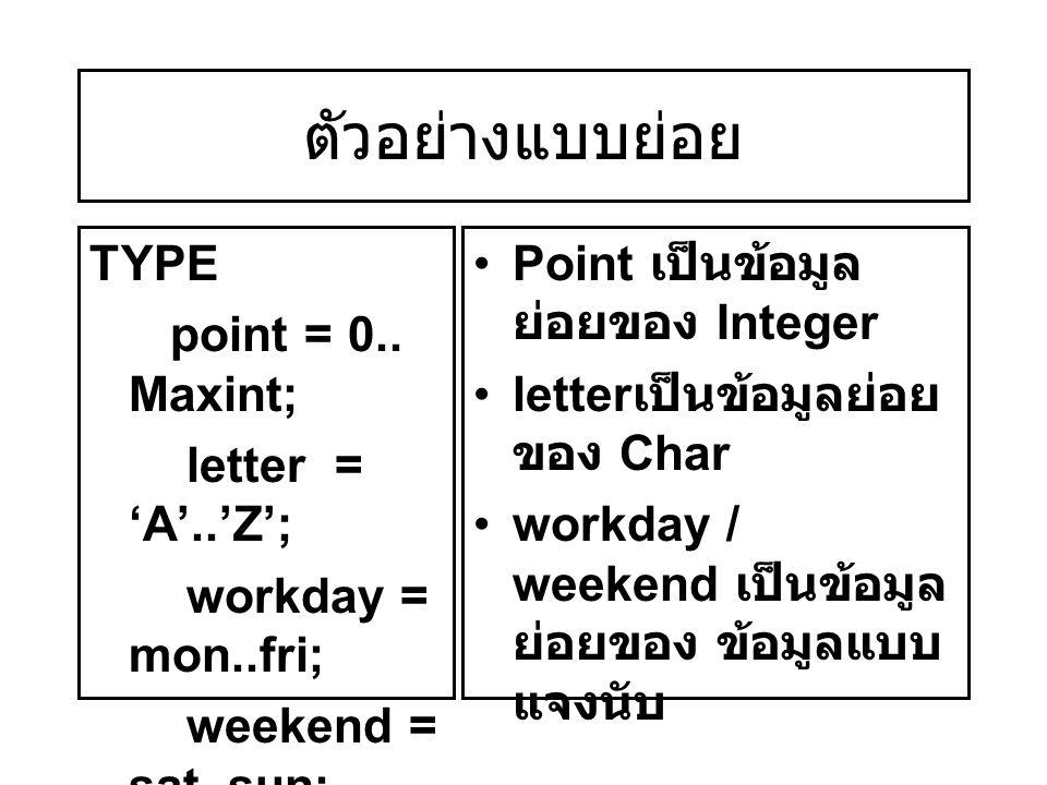 ตัวอย่างแบบย่อย TYPE point = 0.. Maxint; letter = 'A'..'Z';