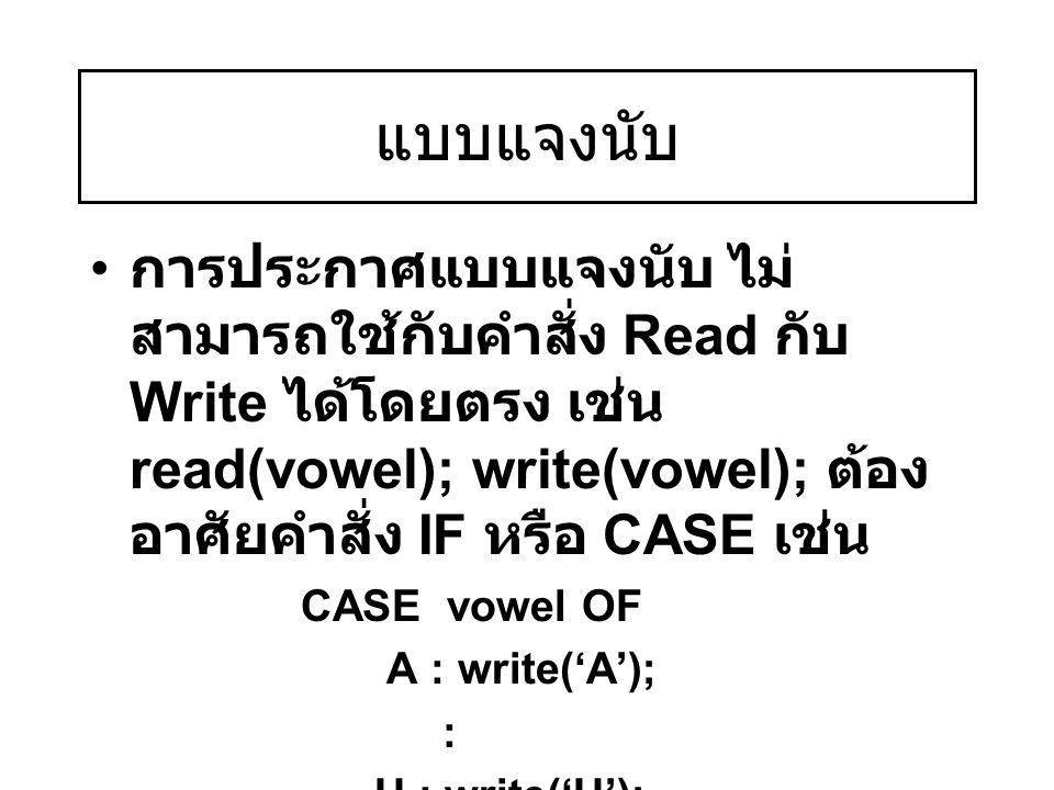 แบบแจงนับ การประกาศแบบแจงนับ ไม่สามารถใช้กับคำสั่ง Read กับ Write ได้โดยตรง เช่น read(vowel); write(vowel); ต้องอาศัยคำสั่ง IF หรือ CASE เช่น.