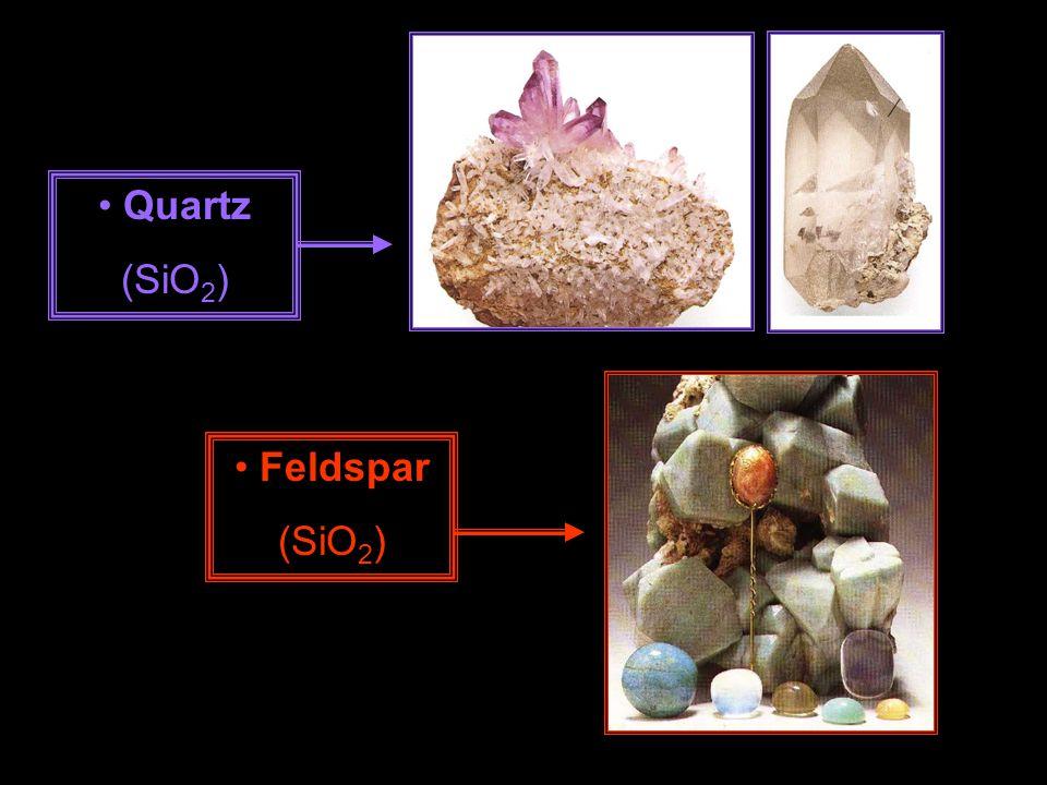 Quartz (SiO2) Feldspar (SiO2)