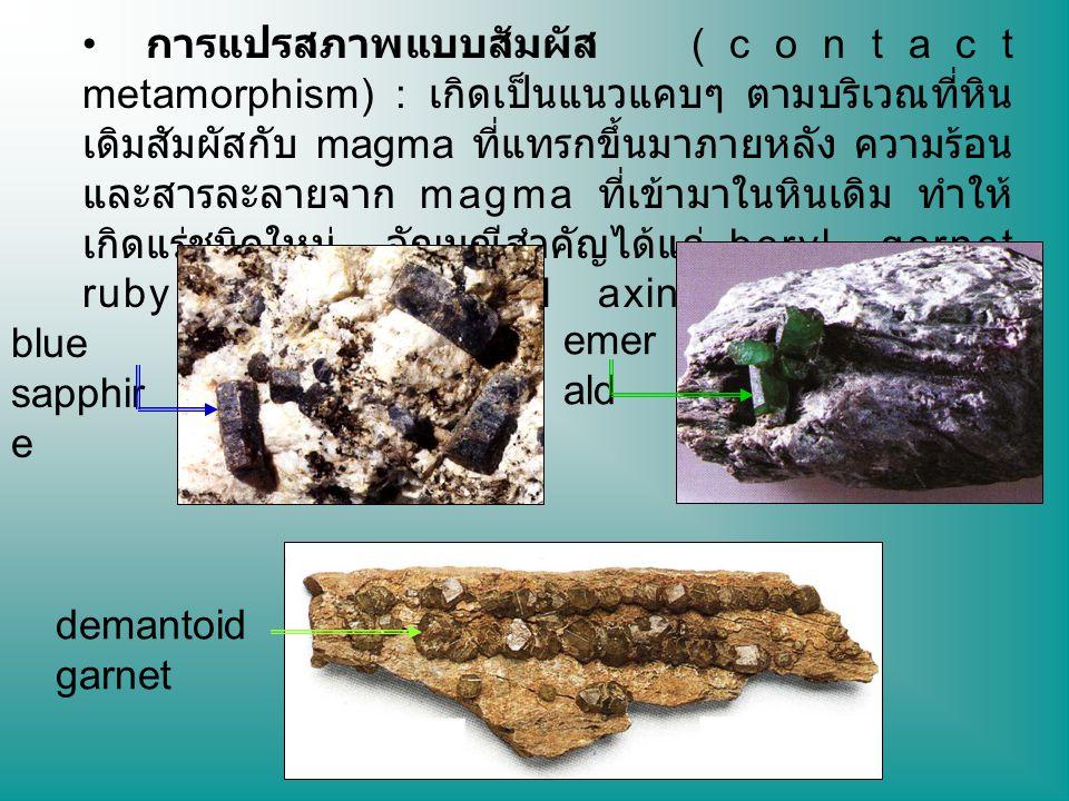 การแปรสภาพแบบสัมผัส (contact metamorphism) : เกิดเป็นแนวแคบๆ ตามบริเวณที่หินเดิมสัมผัสกับ magma ที่แทรกขึ้นมาภายหลัง ความร้อนและสารละลายจาก magma ที่เข้ามาในหินเดิม ทำให้เกิดแร่ชนิดใหม่ อัญมณีสำคัญได้แก่ beryl garnet ruby sapphire spinel axinite และ lazurite