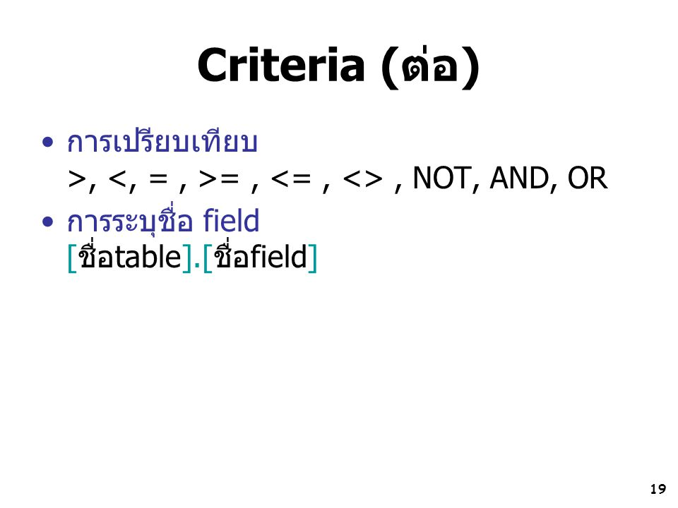 Criteria (ต่อ) การเปรียบเทียบ >, <, = , >= , <= , <> , NOT, AND, OR.
