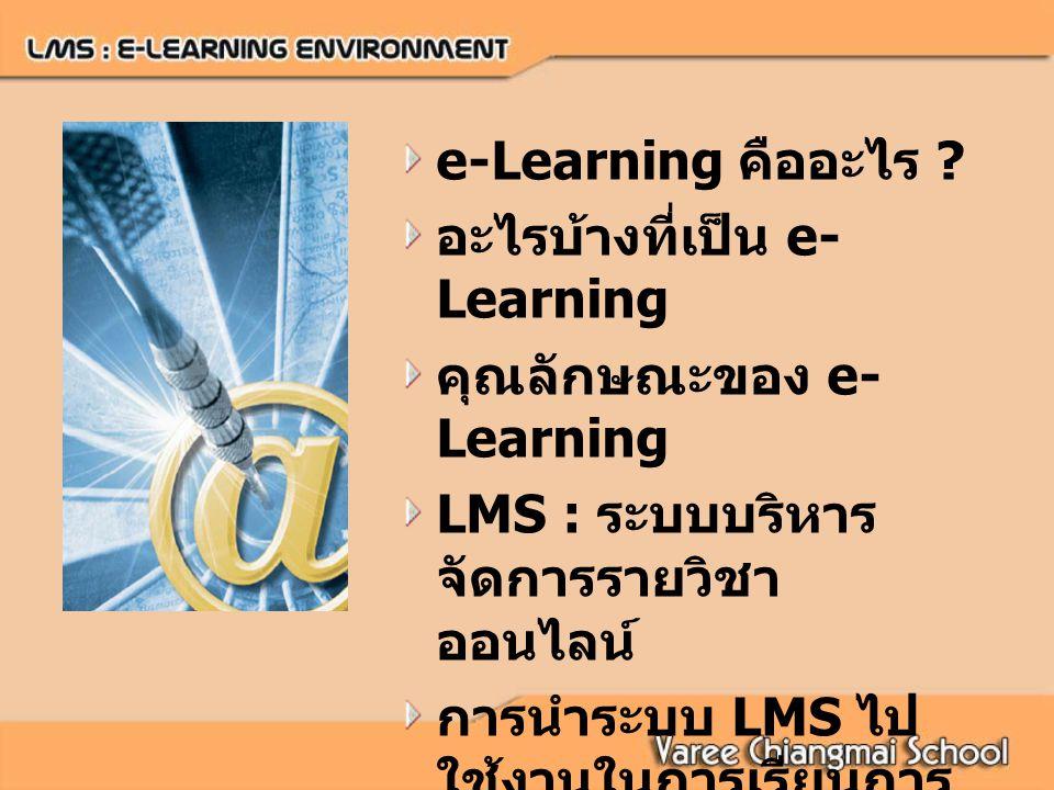 e-Learning คืออะไร อะไรบ้างที่เป็น e-Learning. คุณลักษณะของ e-Learning. LMS : ระบบบริหารจัดการรายวิชาออนไลน์