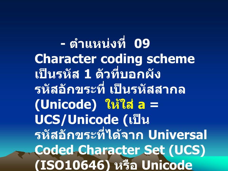 - ตำแหน่งที่ 09 Character coding scheme เป็นรหัส 1 ตัวที่บอกผังรหัสอักขระที่ เป็นรหัสสากล (Unicode) ให้ใส่ a = UCS/Unicode (เป็นรหัสอักขระที่ได้จาก Universal Coded Character Set (UCS) (ISO10646) หรือ Unicode