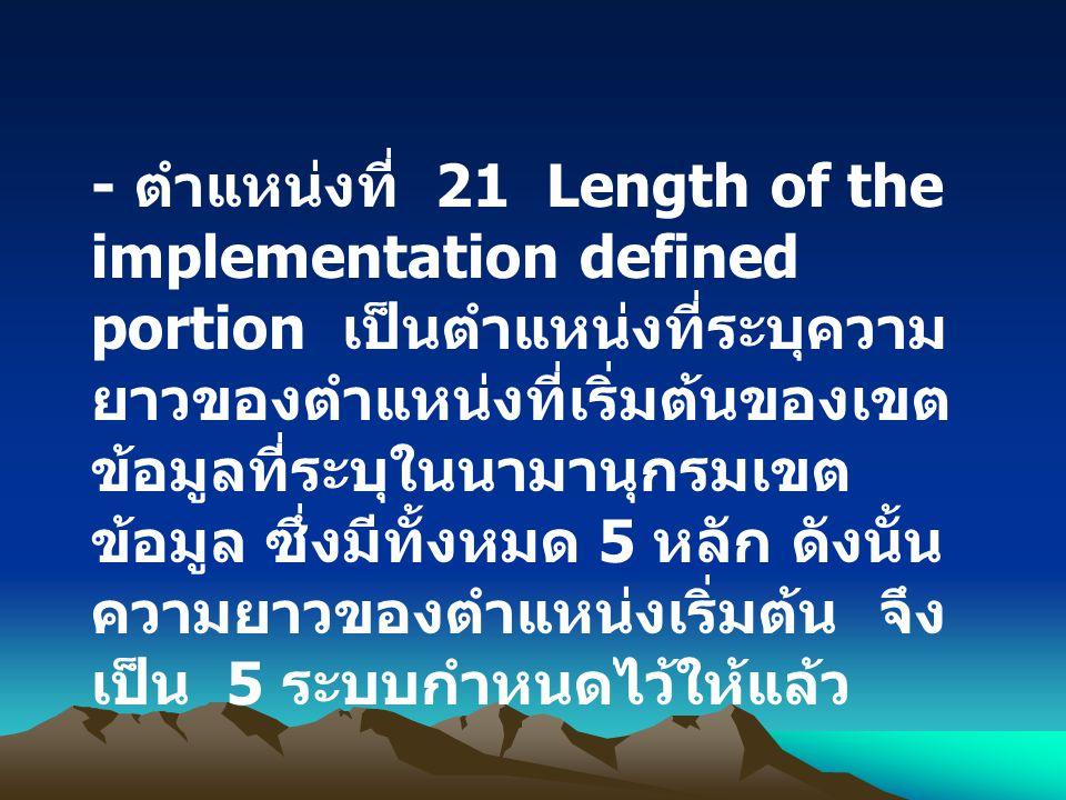 - ตำแหน่งที่ 21 Length of the implementation defined portion เป็นตำแหน่งที่ระบุความยาวของตำแหน่งที่เริ่มต้นของเขตข้อมูลที่ระบุในนามานุกรมเขตข้อมูล ซึ่งมีทั้งหมด 5 หลัก ดังนั้นความยาวของตำแหน่งเริ่มต้น จึงเป็น 5 ระบบกำหนดไว้ให้แล้ว