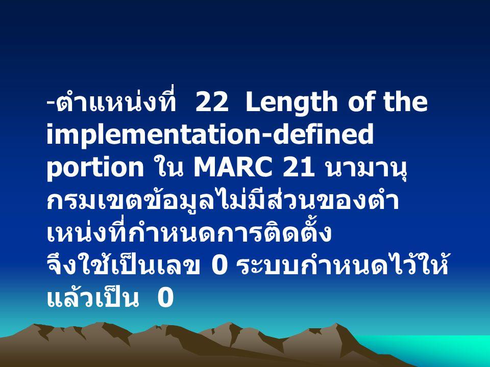 ตำแหน่งที่ 22 Length of the implementation-defined portion ใน MARC 21 นามานุกรมเขตข้อมูลไม่มีส่วนของตำเหน่งที่กำหนดการติดตั้ง