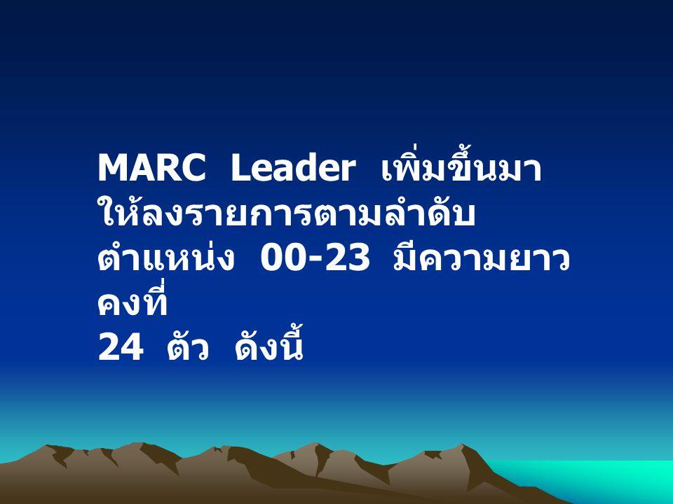 MARC Leader เพิ่มขึ้นมา ให้ลงรายการตามลำดับ ตำแหน่ง 00-23 มีความยาวคงที่