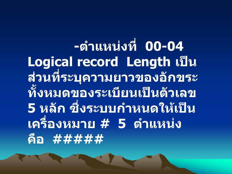 -ตำแหน่งที่ 00-04 Logical record Length เป็นส่วนที่ระบุความยาวของอักขระทั้งหมดของระเบียนเป็นตัวเลข 5 หลัก ซึ่งระบบกำหนดให้เป็นเครื่องหมาย # 5 ตำแหน่ง