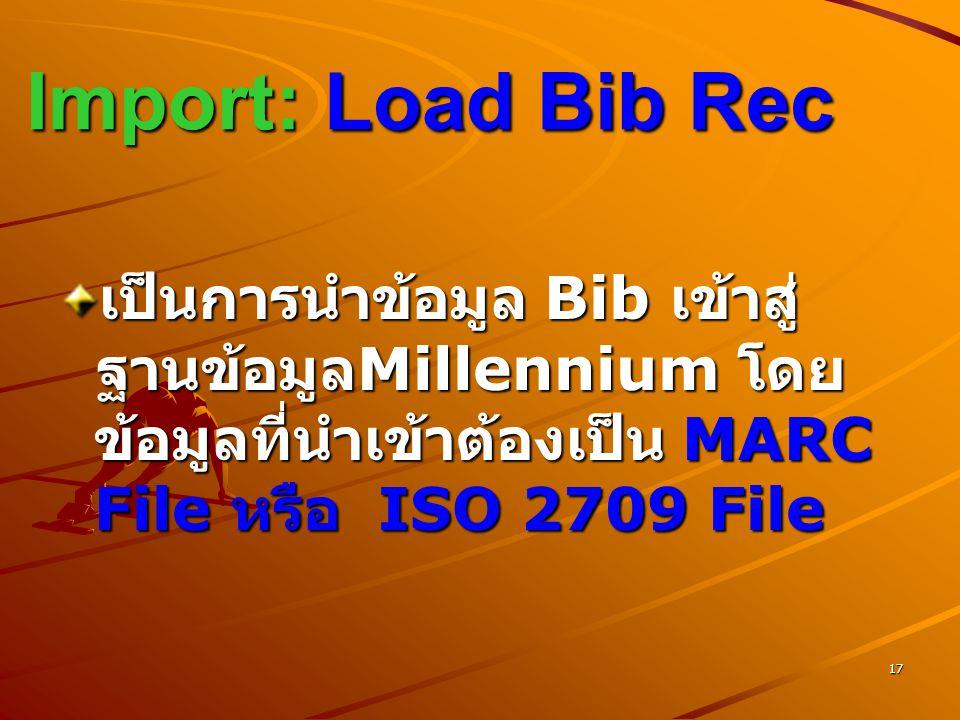 Import: Load Bib Rec เป็นการนำข้อมูล Bib เข้าสู่ ฐานข้อมูลMillennium โดยข้อมูลที่นำเข้าต้องเป็น MARC File หรือ ISO 2709 File.
