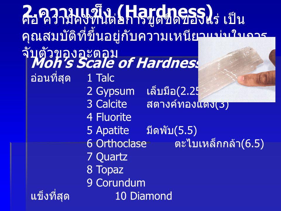 2.ความแข็ง (Hardness) คือ ความคงทนต่อการขูดขีดของแร่ เป็นคุณสมบัติที่ขึ้นอยู่กับความเหนียวแน่นในการจับตัวของอะตอม.
