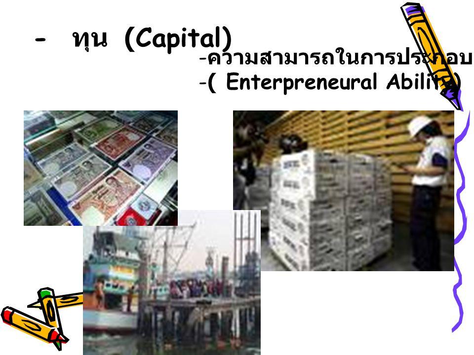- ทุน (Capital) ความสามารถในการประกอบการ ( Enterpreneural Ability)