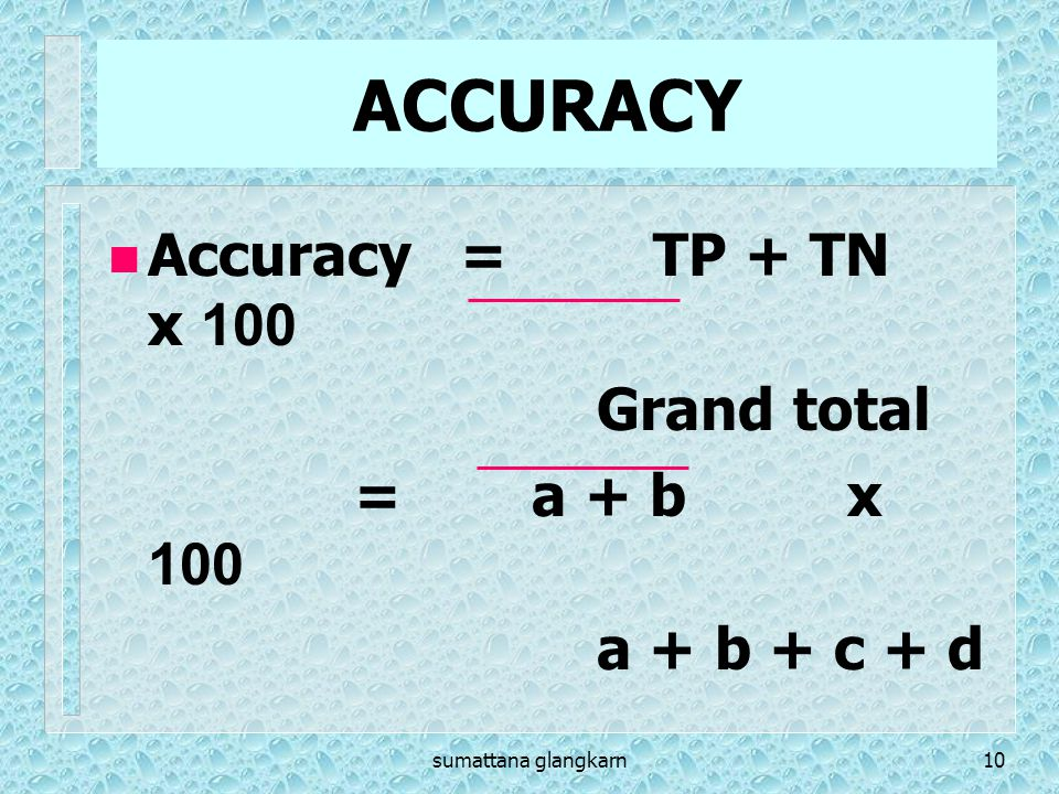 ACCURACY Accuracy = TP + TN x 100 Grand total = a + b x 100