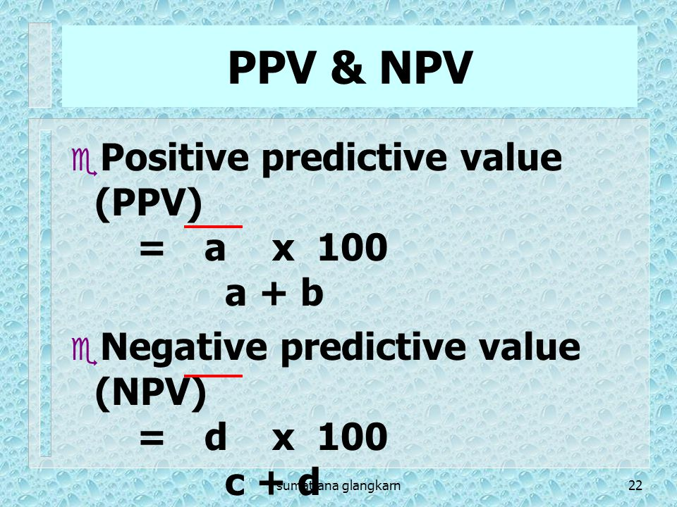 PPV & NPV Positive predictive value (PPV) = a x 100 a + b