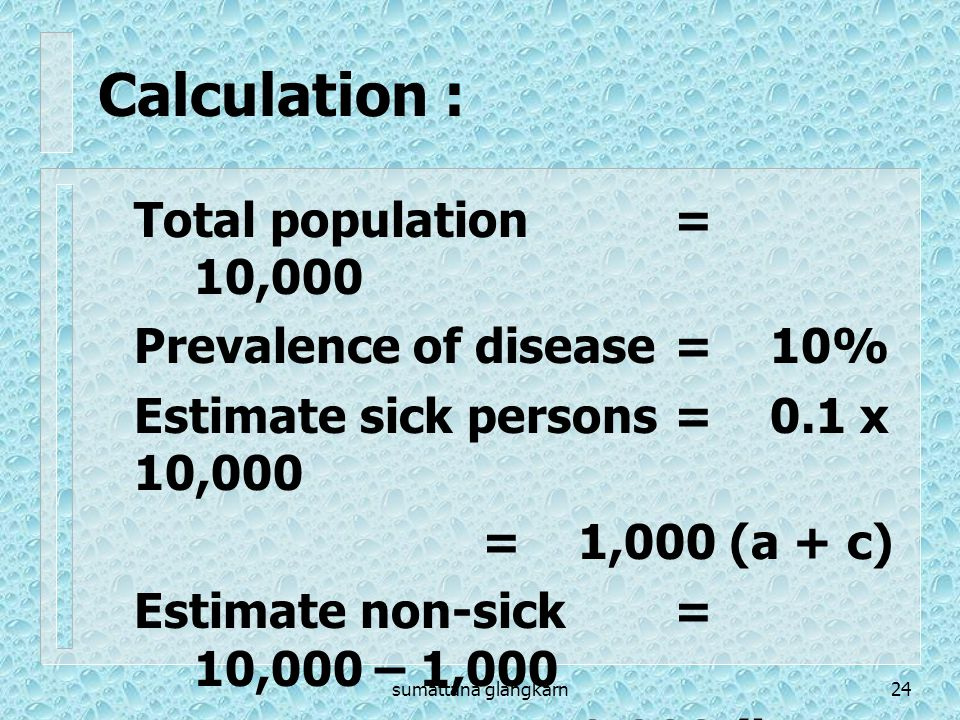 Calculation : Total population = 10,000 Prevalence of disease = 10%