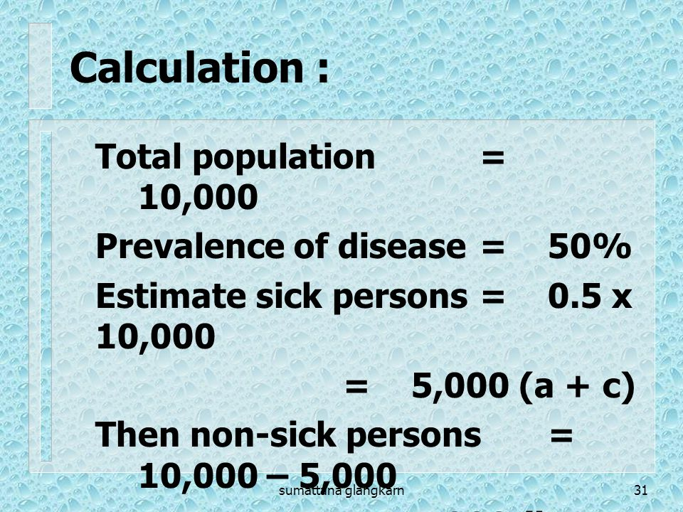Calculation : Total population = 10,000 Prevalence of disease = 50%