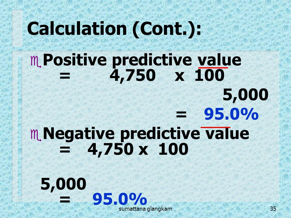 Calculation (Cont.): Positive predictive value = 4,750 x 100 5,000