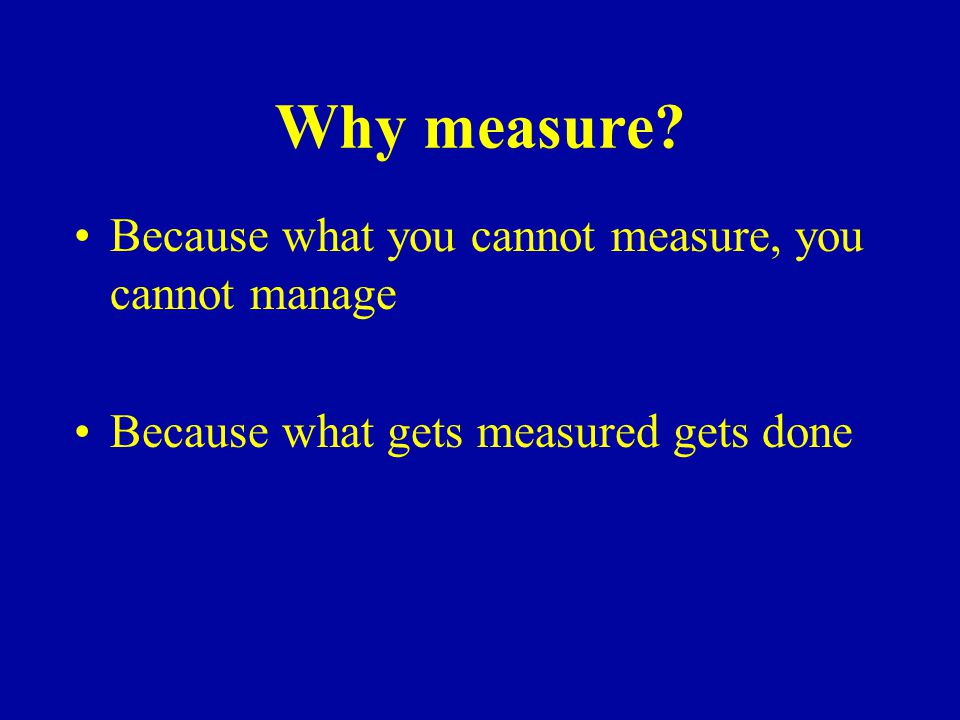 Why measure Because what you cannot measure, you cannot manage