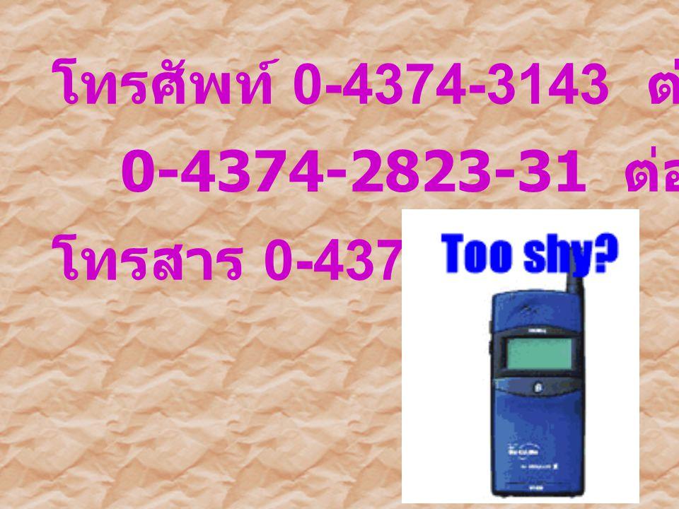 โทรศัพท์ 0-4374-3143 ต่อ 116 0-4374-2823-31 ต่อ 1663 โทรสาร 0-4372-1746