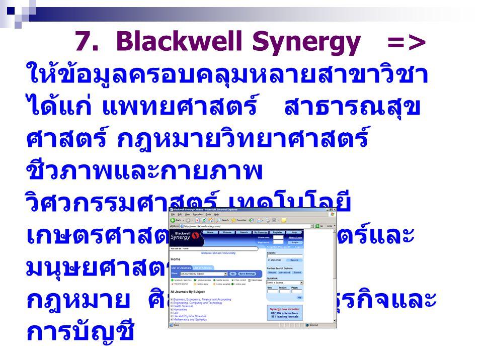 7. Blackwell Synergy => ให้ข้อมูลครอบคลุมหลายสาขาวิชา ได้แก่ แพทยศาสตร์ สาธารณสุขศาสตร์ กฎหมายวิทยาศาสตร์ ชีวภาพและกายภาพ วิศวกรรมศาสตร์ เทคโนโลยี เกษตรศาสตร์ สังคมศาสตร์และมนุษยศาสตร์