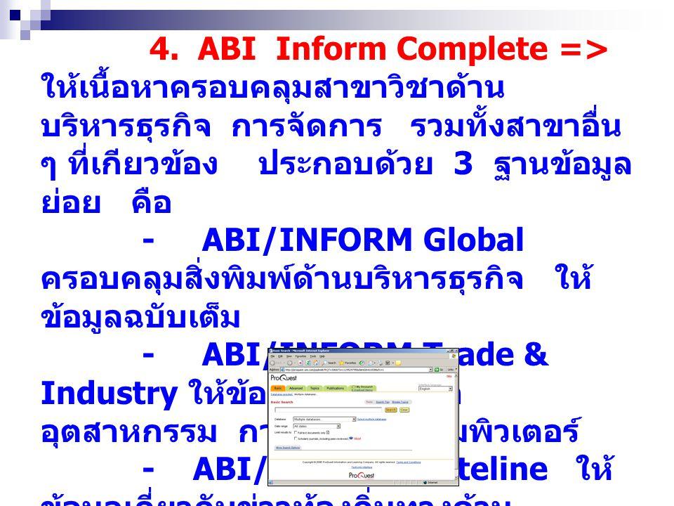 4. ABI Inform Complete => ให้เนื้อหาครอบคลุมสาขาวิชาด้านบริหารธุรกิจ การจัดการ รวมทั้งสาขาอื่น ๆ ที่เกียวข้อง ประกอบด้วย 3 ฐานข้อมูลย่อย คือ