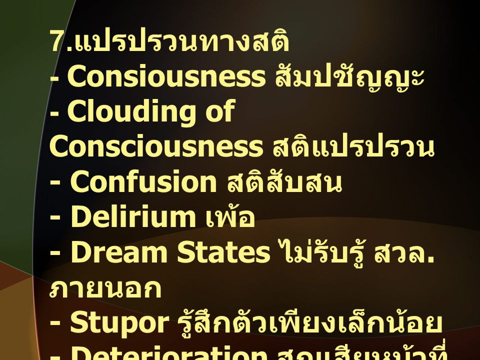 7.แปรปรวนทางสติ - Consiousness สัมปชัญญะ. - Clouding of Consciousness สติแปรปรวน. - Confusion สติสับสน.
