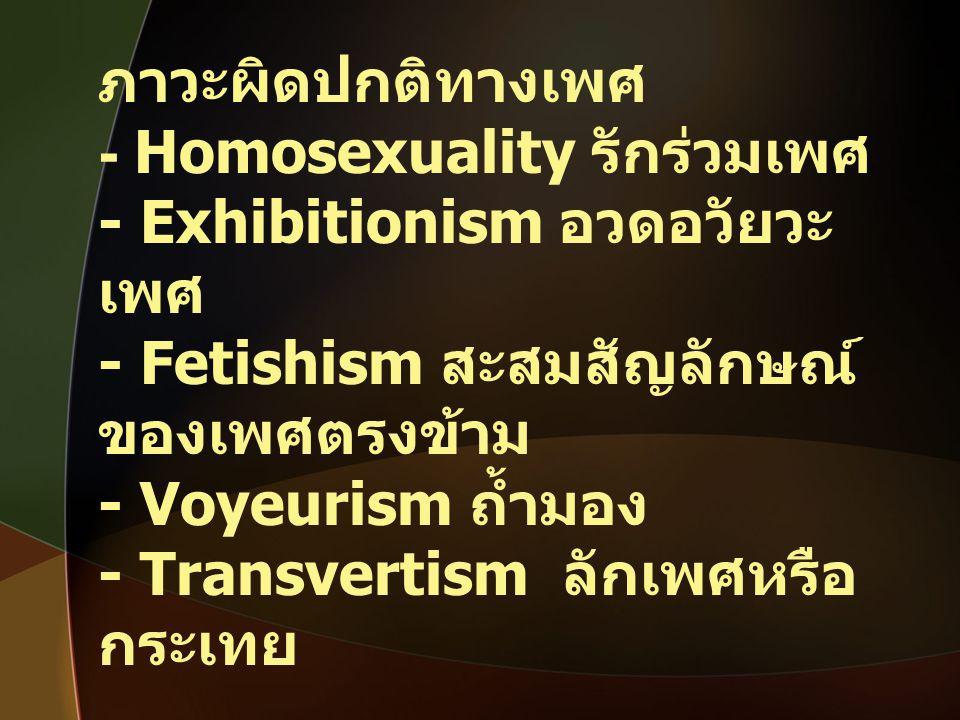 ภาวะผิดปกติทางเพศ - Homosexuality รักร่วมเพศ. - Exhibitionism อวดอวัยวะเพศ. - Fetishism สะสมสัญลักษณ์ของเพศตรงข้าม.