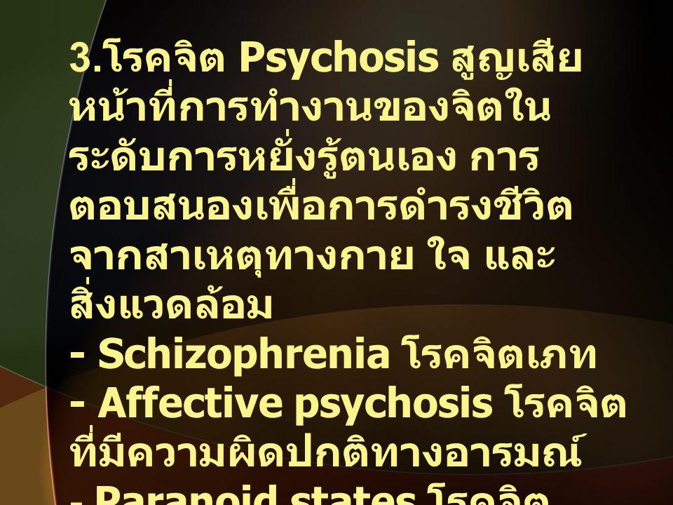 3.โรคจิต Psychosis สูญเสียหน้าที่การทำงานของจิตในระดับการหยั่งรู้ตนเอง การตอบสนองเพื่อการดำรงชีวิต จากสาเหตุทางกาย ใจ และสิ่งแวดล้อม
