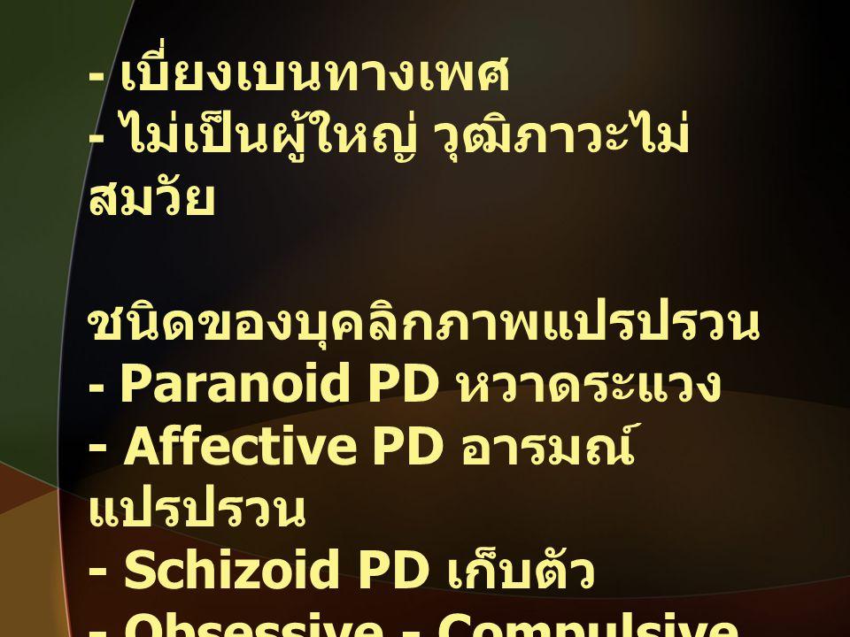 - เบี่ยงเบนทางเพศ - ไม่เป็นผู้ใหญ่ วุฒิภาวะไม่สมวัย. ชนิดของบุคลิกภาพแปรปรวน. - Paranoid PD หวาดระแวง.