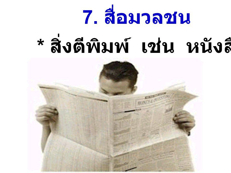 7. สื่อมวลชน * สิ่งตีพิมพ์ เช่น หนังสือพิมพ์