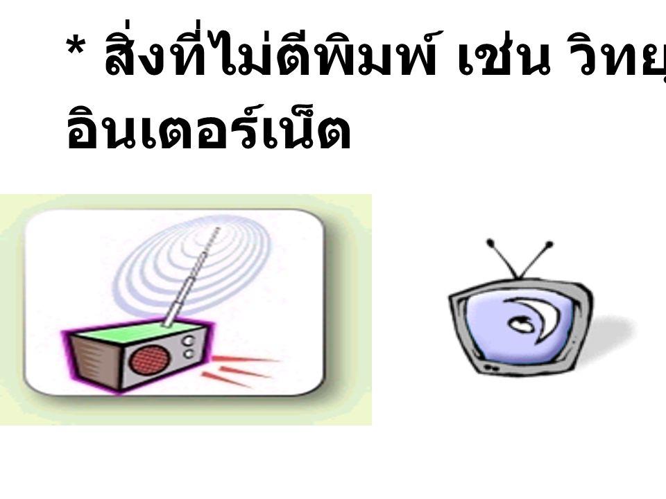 * สิ่งที่ไม่ตีพิมพ์ เช่น วิทยุ โทรทัศน์