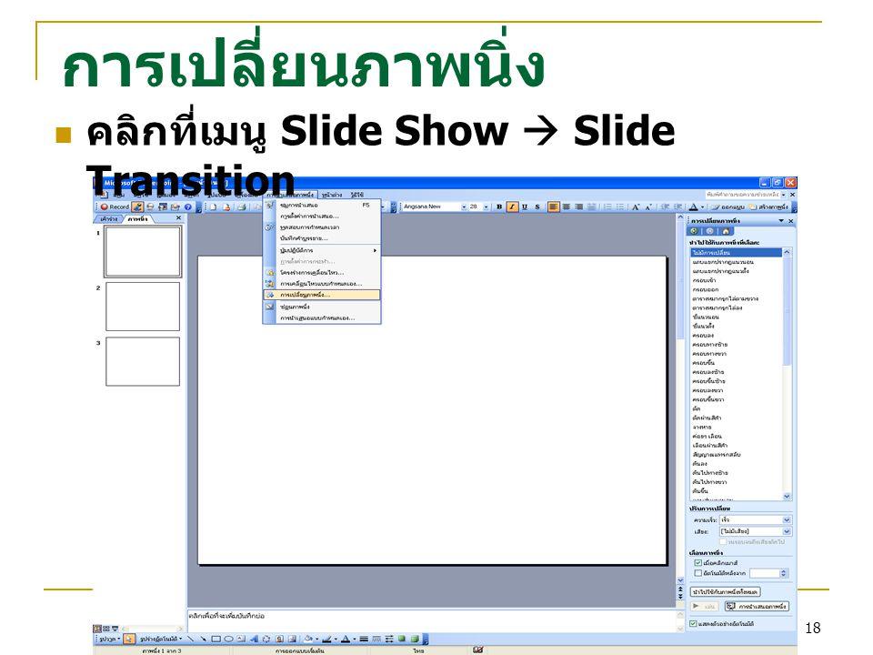 การเปลี่ยนภาพนิ่ง คลิกที่เมนู Slide Show  Slide Transition