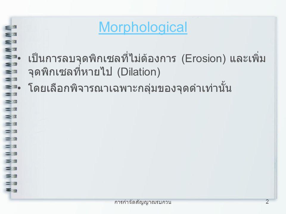 Morphological เป็นการลบจุดพิกเซลที่ไม่ต้องการ (Erosion) และเพิ่มจุดพิกเซลที่หายไป (Dilation) โดยเลือกพิจารณาเฉพาะกลุ่มของจุดดำเท่านั้น.