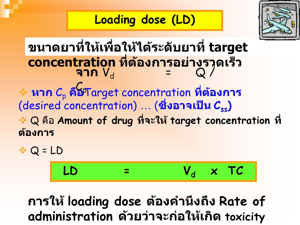 Loading dose (LD) ขนาดยาที่ให้เพื่อให้ได้ระดับยาที่ target concentration ที่ต้องการอย่างรวดเร็ว. จาก Vd = Q / Cp.