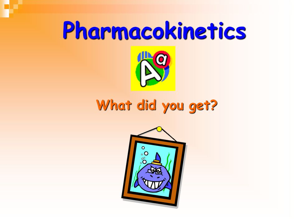 Pharmacokinetics What did you get